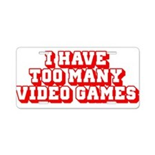 I Have Too Many Video Games Aluminum License Plate