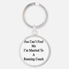 You Can't Fool Me I'm Married To A  Round Keychain