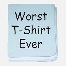 Worst T-Shirt Ever baby blanket