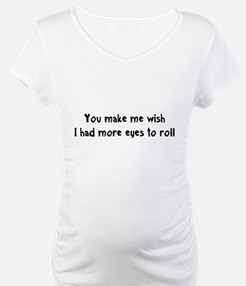 You make me wish I had more eyes to roll Shirt