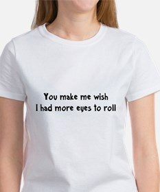 You make me wish I had more eyes to roll T-Shirt