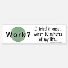 Work? Bumper Bumper Bumper Sticker