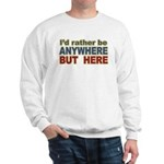 I'd Rather Be Anywhere but Here Sweatshirt