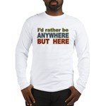 I'd Rather Be Anywhere but Here Long Sleeve T-Shir