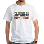 I'd Rather Be Anywhere but Here White T-Shirt