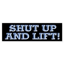 SHUT UP & LIFT! Bumper Bumper Stickers