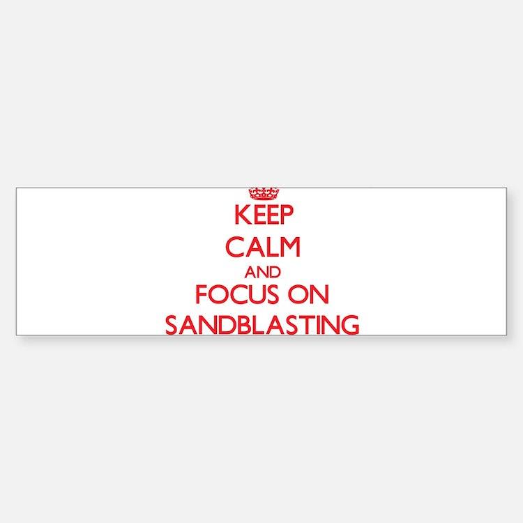 Keep Calm and focus on Sandblasting Bumper Bumper Bumper Sticker