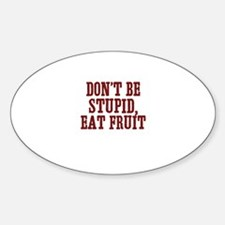 don't be stupid, eat fruit Oval Decal