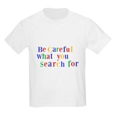 Be Careful what you search for T-Shirt