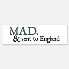 Mad & Sent to England Bumper Bumper Bumper Sticker