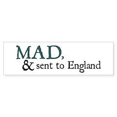 Mad & Sent to England Bumper Bumper Sticker