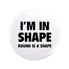 """I'm in shape, round is a shape 3.5"""" Button"""