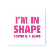 """I'm in shape, round is a shape Square Sticker 3"""" x"""