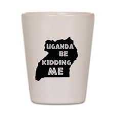 Uganda be kidding me Shot Glass