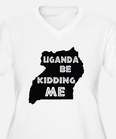 Uganda be kidding me Plus Size T-Shirt