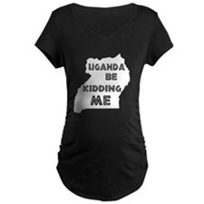 Uganda be kidding me Maternity T-Shirt