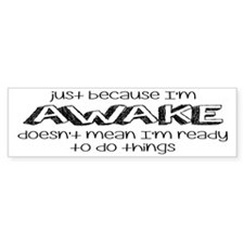 Just Because I'm Awake Bumper Sticker