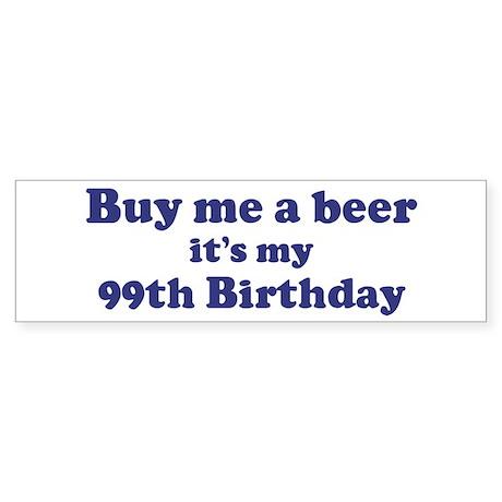 Buy me a beer: My 99th Birthd Bumper Sticker