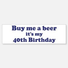 Buy me a beer: My 40th Birthd Bumper Bumper Bumper Sticker