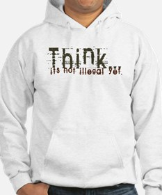 Think! It's not Illegal Yet! Hoodie