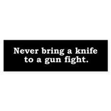Never bring a knife to a gun fight.