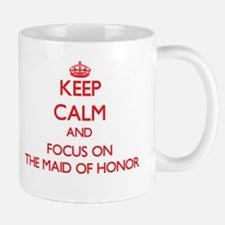 Keep Calm and focus on The Maid Of Honor Mugs