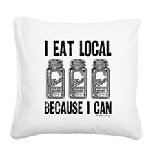 I Eat Local Because I Can Square Canvas Pillow