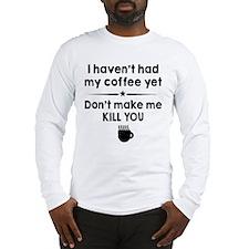 I Havent Had My Coffee Yet Long Sleeve T-Shirt