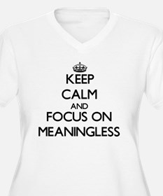 Keep Calm and focus on Meaningless Plus Size T-Shi