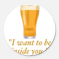I want to be inside you - beer Round Car Magnet