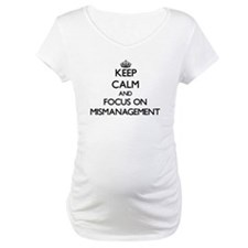 Keep Calm and focus on Mismanagement Shirt
