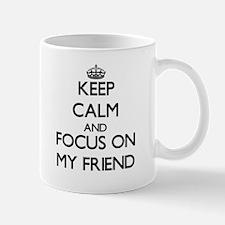 Keep Calm and focus on My Friend Mugs