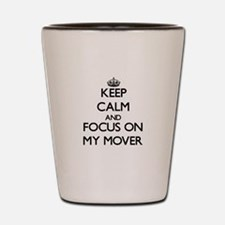 Keep Calm and focus on My Mover Shot Glass