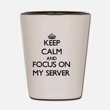 Keep Calm and focus on My Server Shot Glass