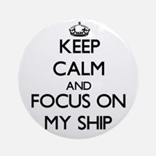 Keep Calm and focus on My Ship Ornament (Round)