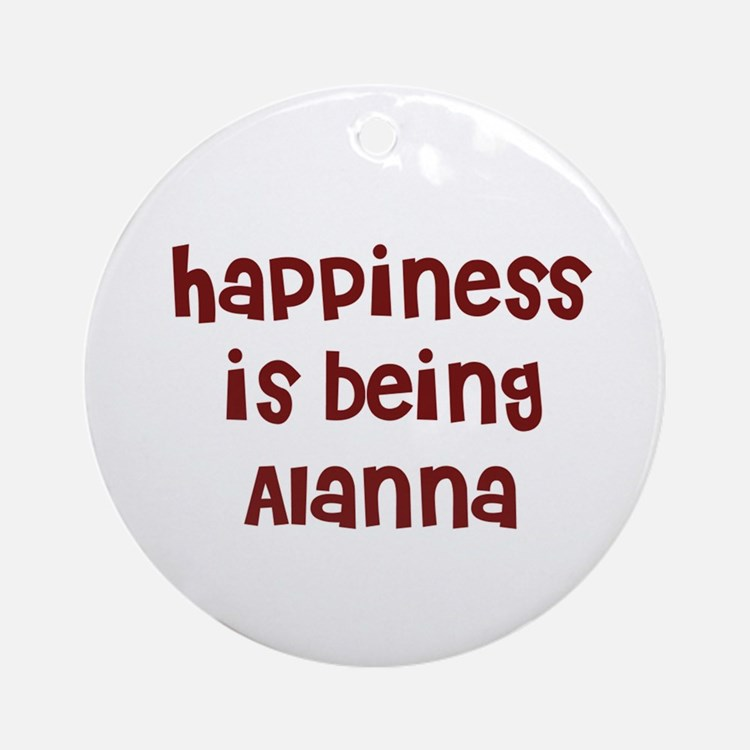 happiness is being Alanna Ornament (Round)