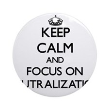 Keep Calm and focus on Neutraliza Ornament (Round)