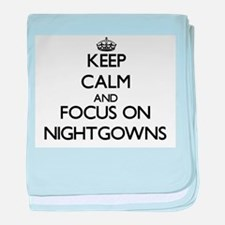 Keep Calm and focus on Nightgowns baby blanket