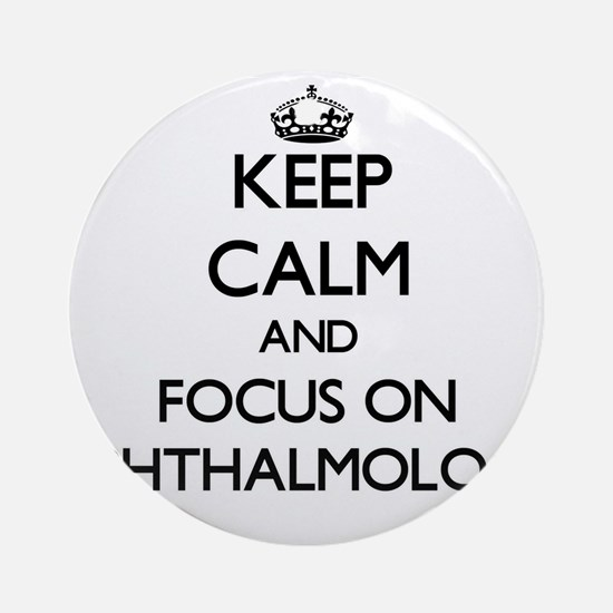 Keep Calm and focus on Ophthalmol Ornament (Round)