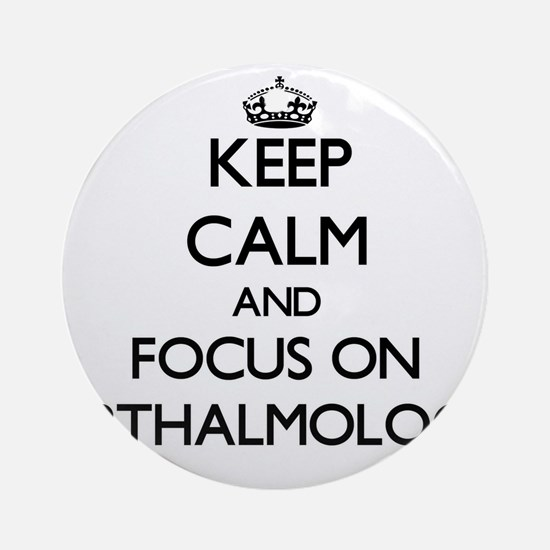 Keep Calm and focus on Opthalmolo Ornament (Round)