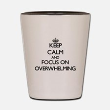 Keep Calm and focus on Overwhelming Shot Glass