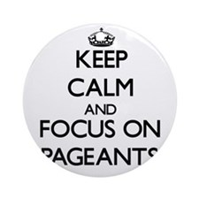 Keep Calm and focus on Pageants Ornament (Round)