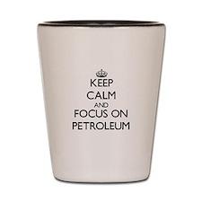 Keep Calm and focus on Petroleum Shot Glass