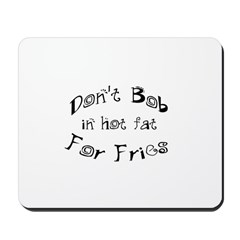 Don't Bob for Fries in Hot Fat Mousepad