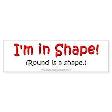 I'm in Shape! Bumper Bumper Stickers