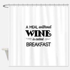 A meal without wine is called breakfast Shower Cur