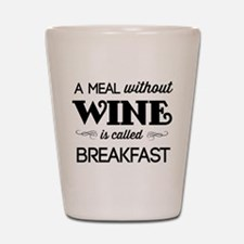 A meal without wine is called breakfast Shot Glass