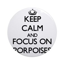 Keep Calm and focus on Porpoises Ornament (Round)