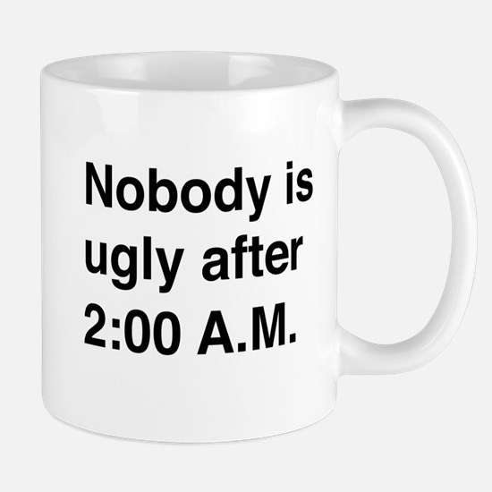 Nobody is ugly after 2:00 A.M. Mugs