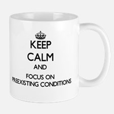 Keep Calm and focus on Preexisting Conditions Mugs
